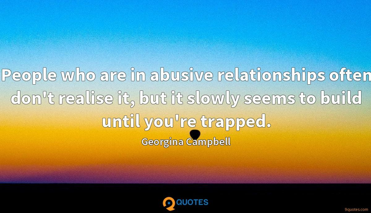 People who are in abusive relationships often don't realise it, but it slowly seems to build until you're trapped.
