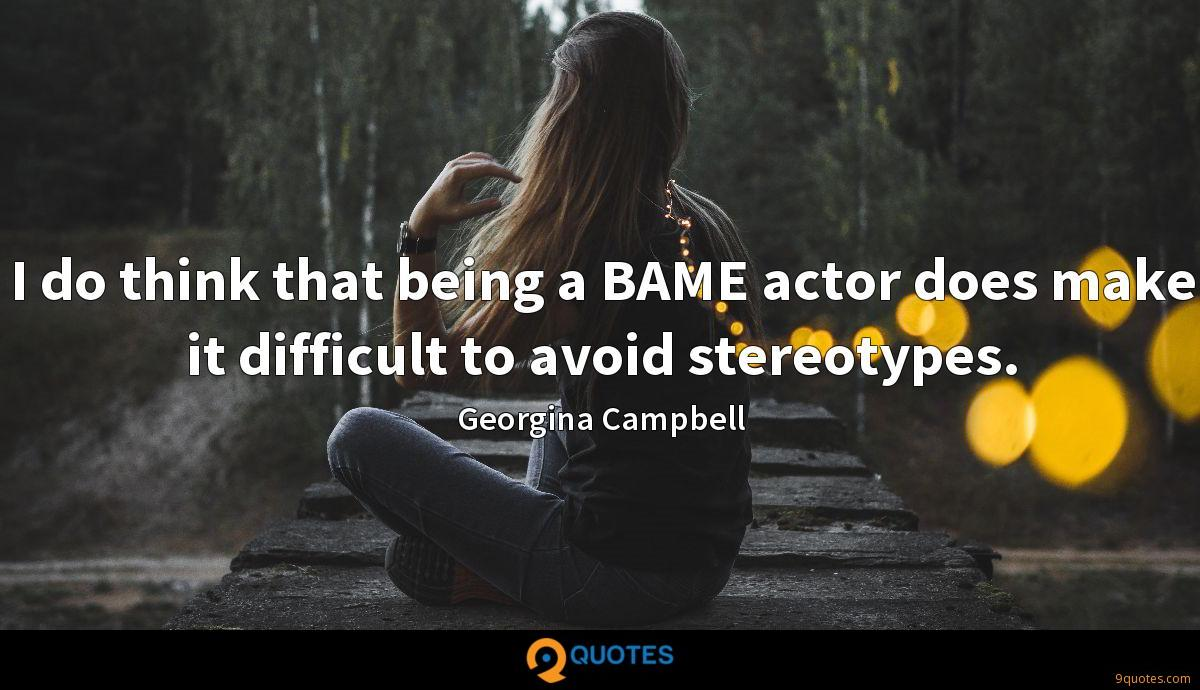 I do think that being a BAME actor does make it difficult to avoid stereotypes.