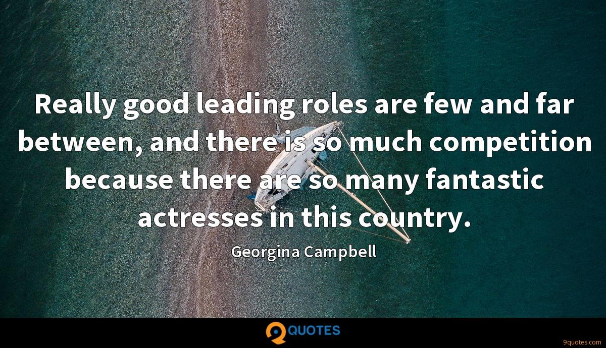 Really good leading roles are few and far between, and there is so much competition because there are so many fantastic actresses in this country.