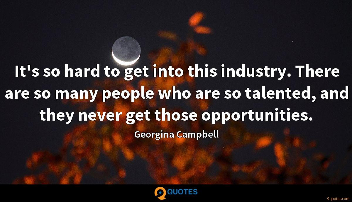 It's so hard to get into this industry. There are so many people who are so talented, and they never get those opportunities.