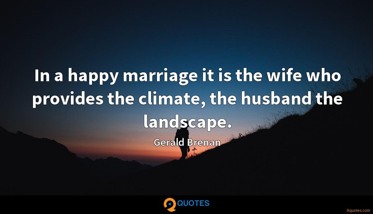 In a happy marriage it is the wife who provides the climate, the husband the landscape.