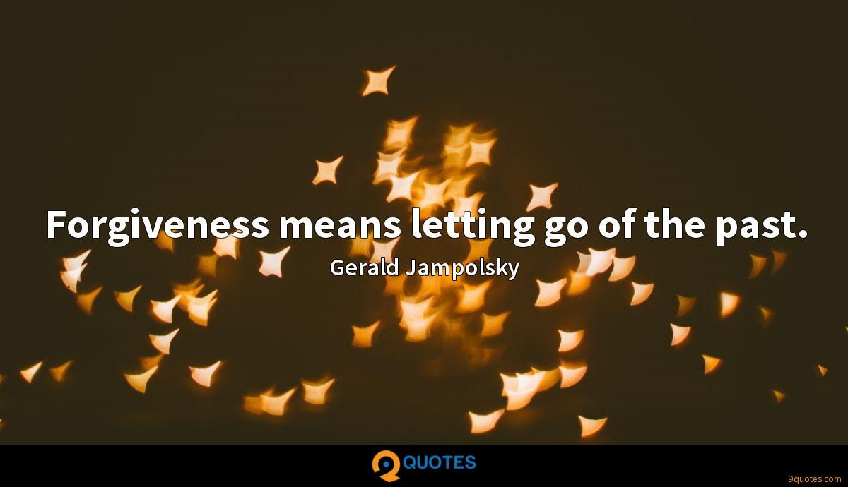 Forgiveness means letting go of the past.