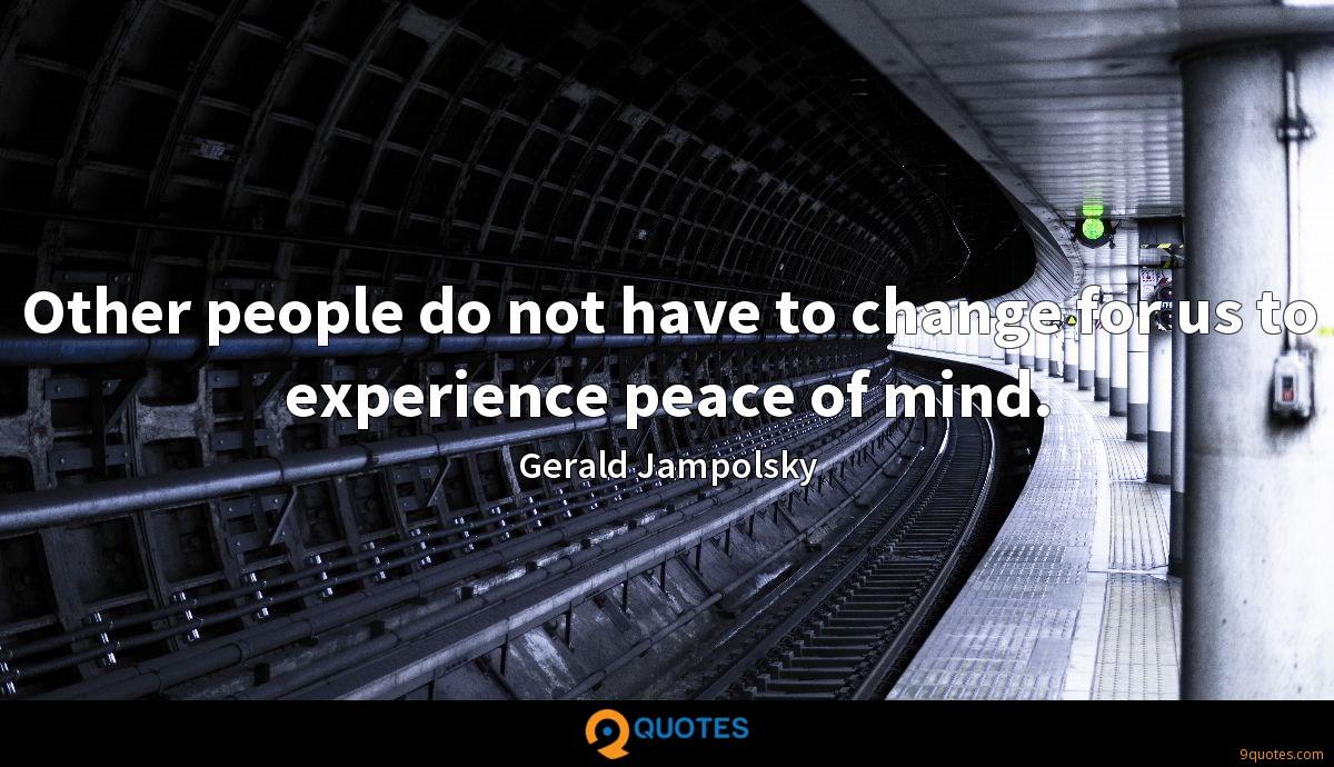 Other people do not have to change for us to experience peace of mind.