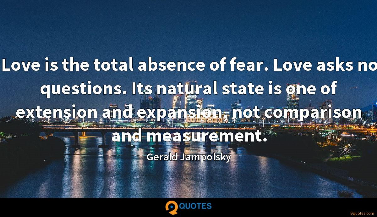 Love is the total absence of fear. Love asks no questions. Its natural state is one of extension and expansion, not comparison and measurement.