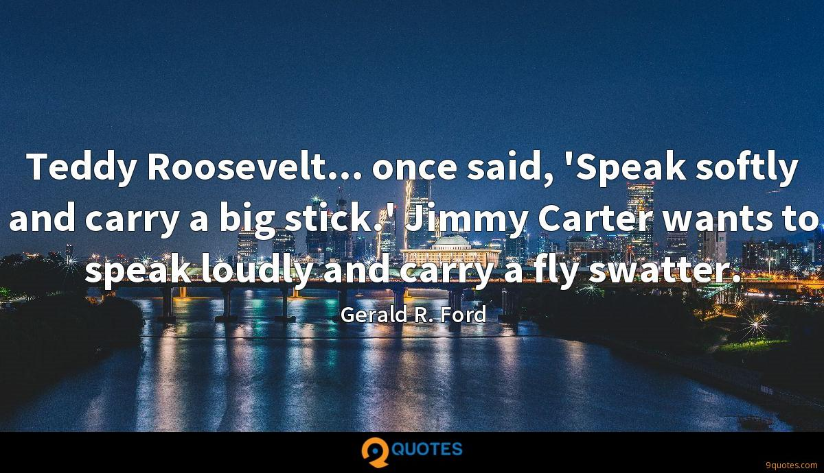 Teddy Roosevelt... once said, 'Speak softly and carry a big stick.' Jimmy Carter wants to speak loudly and carry a fly swatter.
