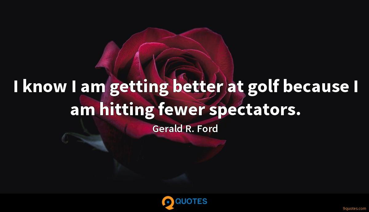 I know I am getting better at golf because I am hitting fewer spectators.