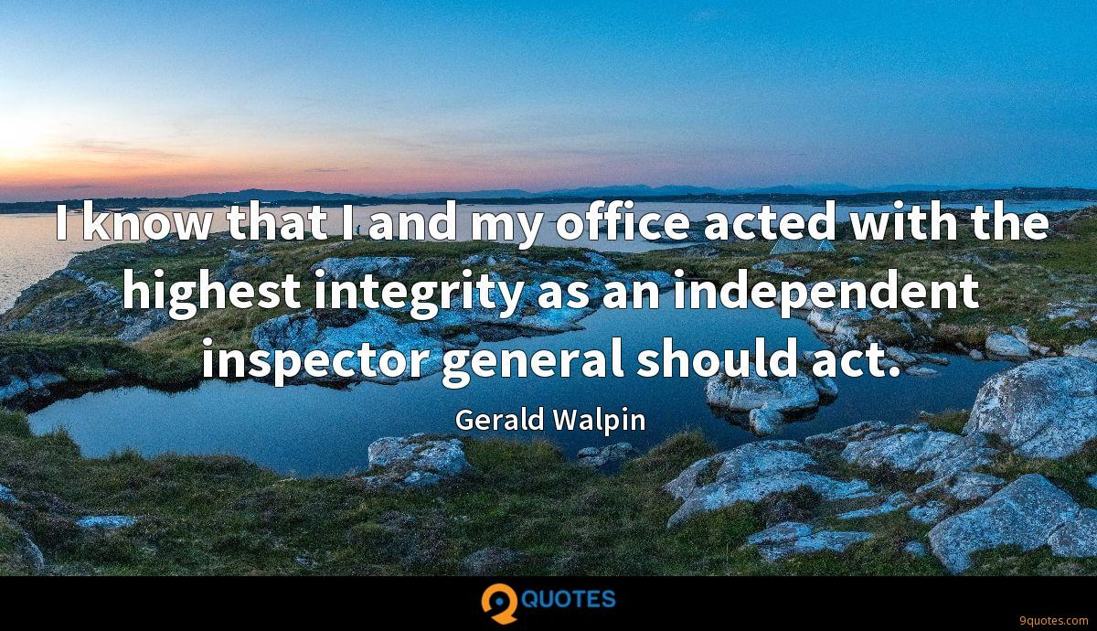 I know that I and my office acted with the highest integrity as an independent inspector general should act.