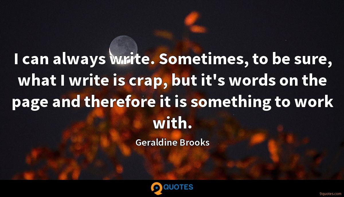 I can always write. Sometimes, to be sure, what I write is crap, but it's words on the page and therefore it is something to work with.