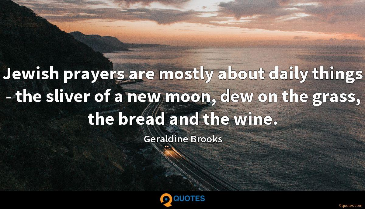 Jewish prayers are mostly about daily things - the sliver of a new moon, dew on the grass, the bread and the wine.
