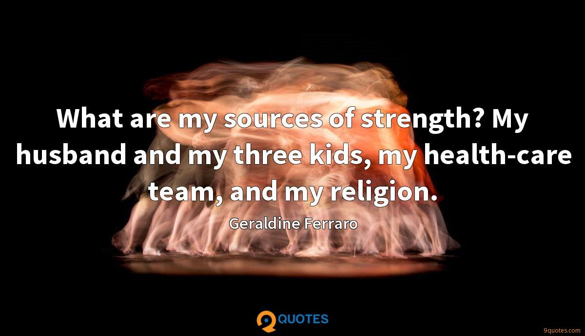 What are my sources of strength? My husband and my three kids, my health-care team, and my religion.