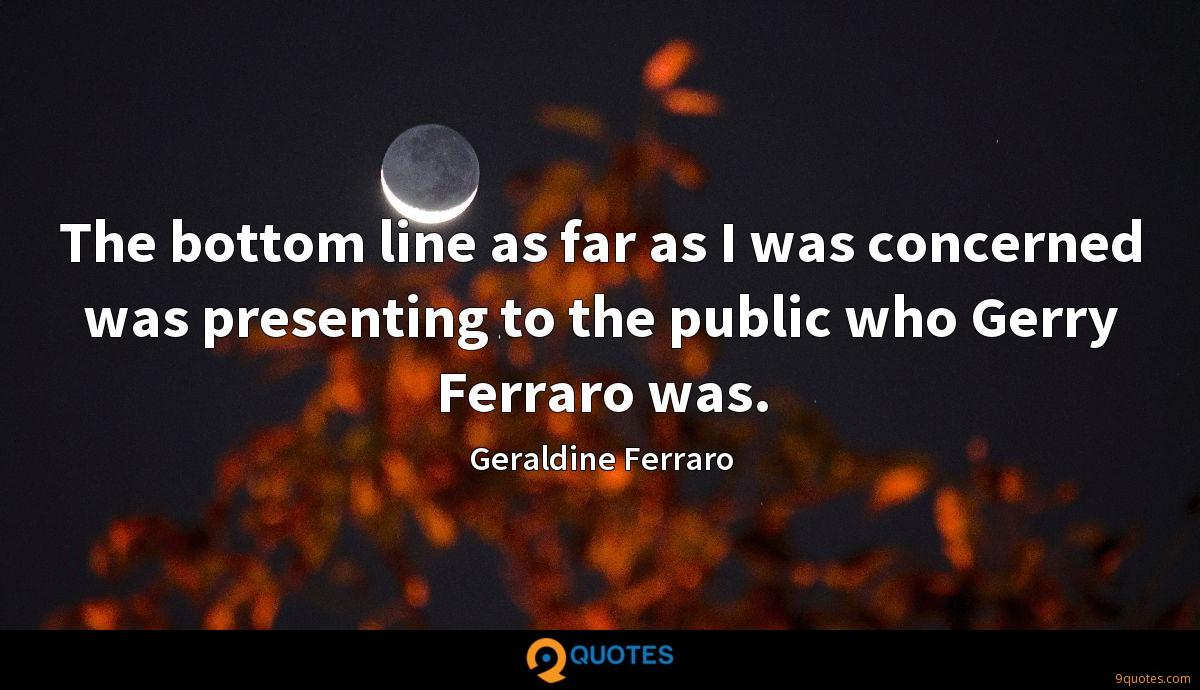 The bottom line as far as I was concerned was presenting to the public who Gerry Ferraro was.