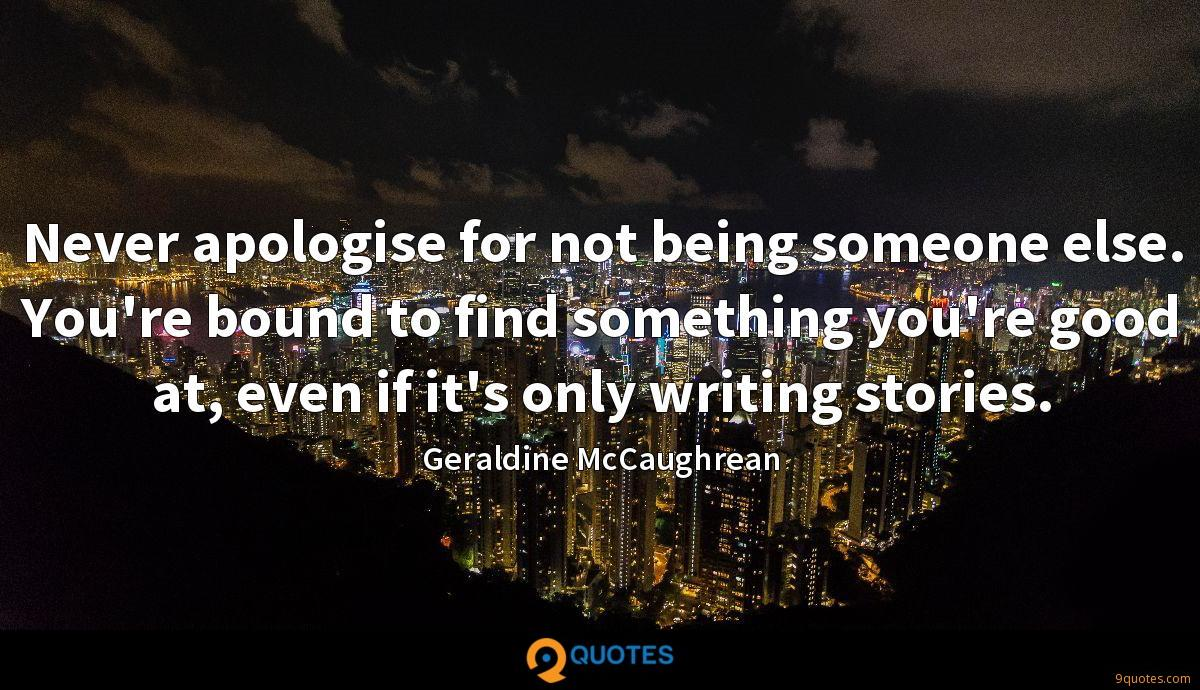 Never apologise for not being someone else. You're bound to find something you're good at, even if it's only writing stories.