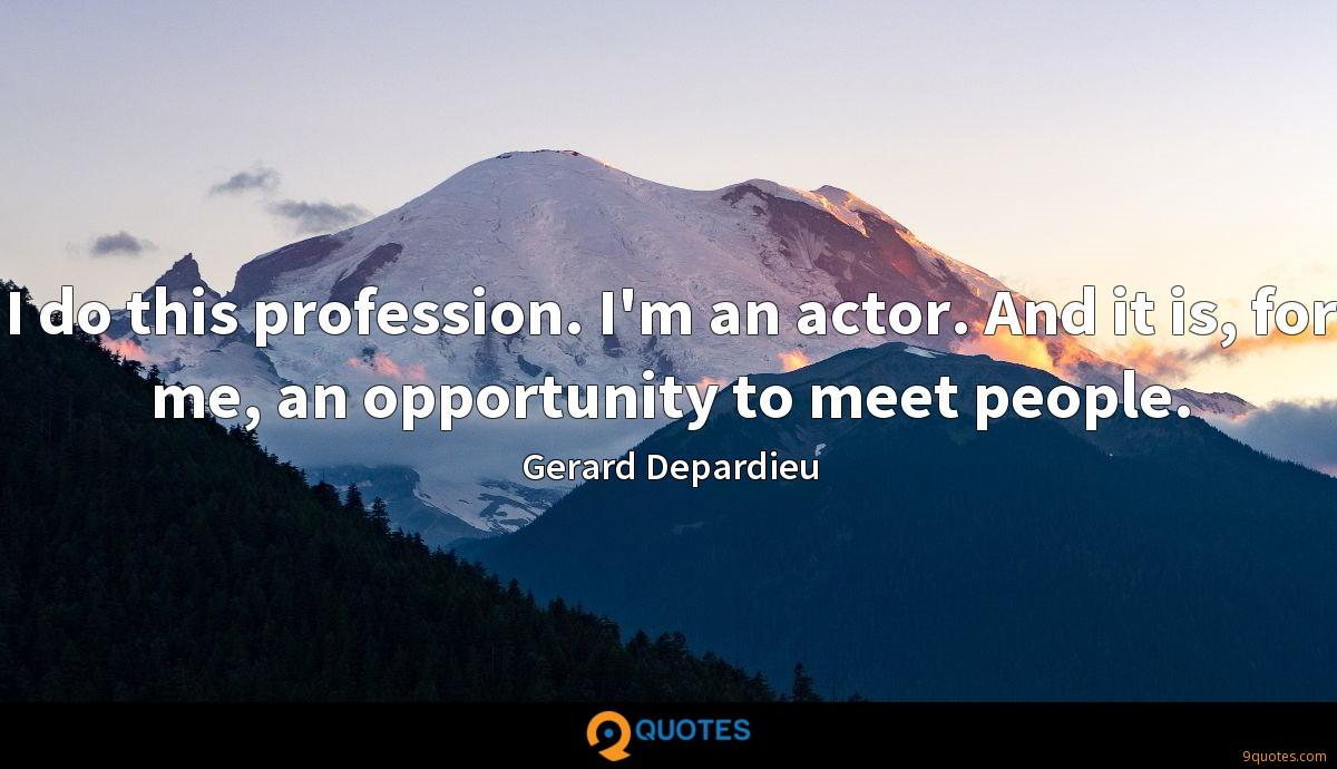 I do this profession. I'm an actor. And it is, for me, an opportunity to meet people.