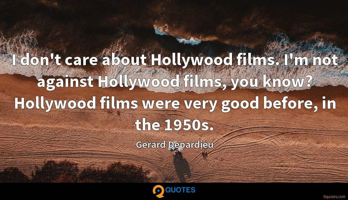 I don't care about Hollywood films. I'm not against Hollywood films, you know? Hollywood films were very good before, in the 1950s.