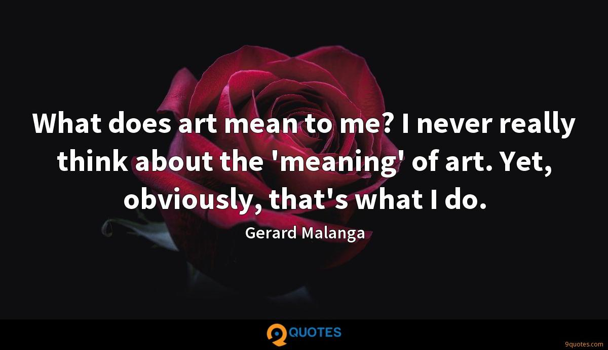 What does art mean to me? I never really think about the 'meaning' of art. Yet, obviously, that's what I do.