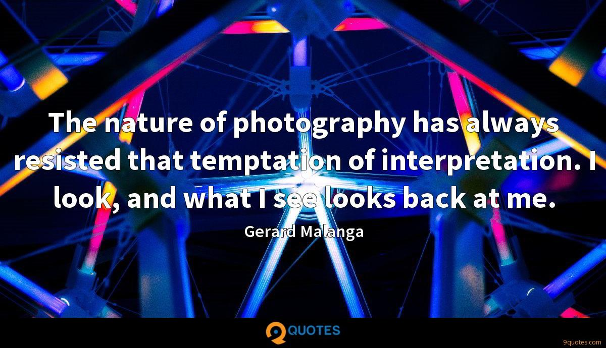 The nature of photography has always resisted that temptation of interpretation. I look, and what I see looks back at me.
