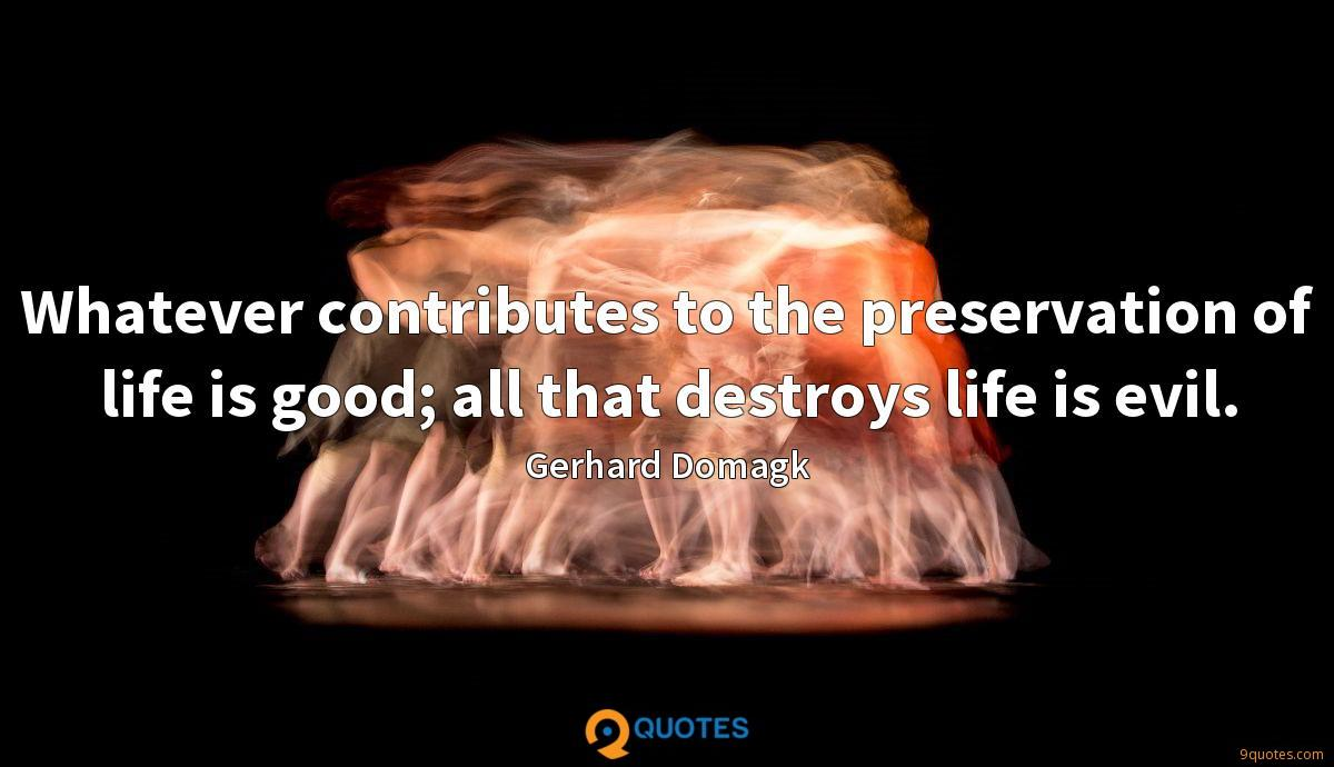 Whatever contributes to the preservation of life is good; all that destroys life is evil.