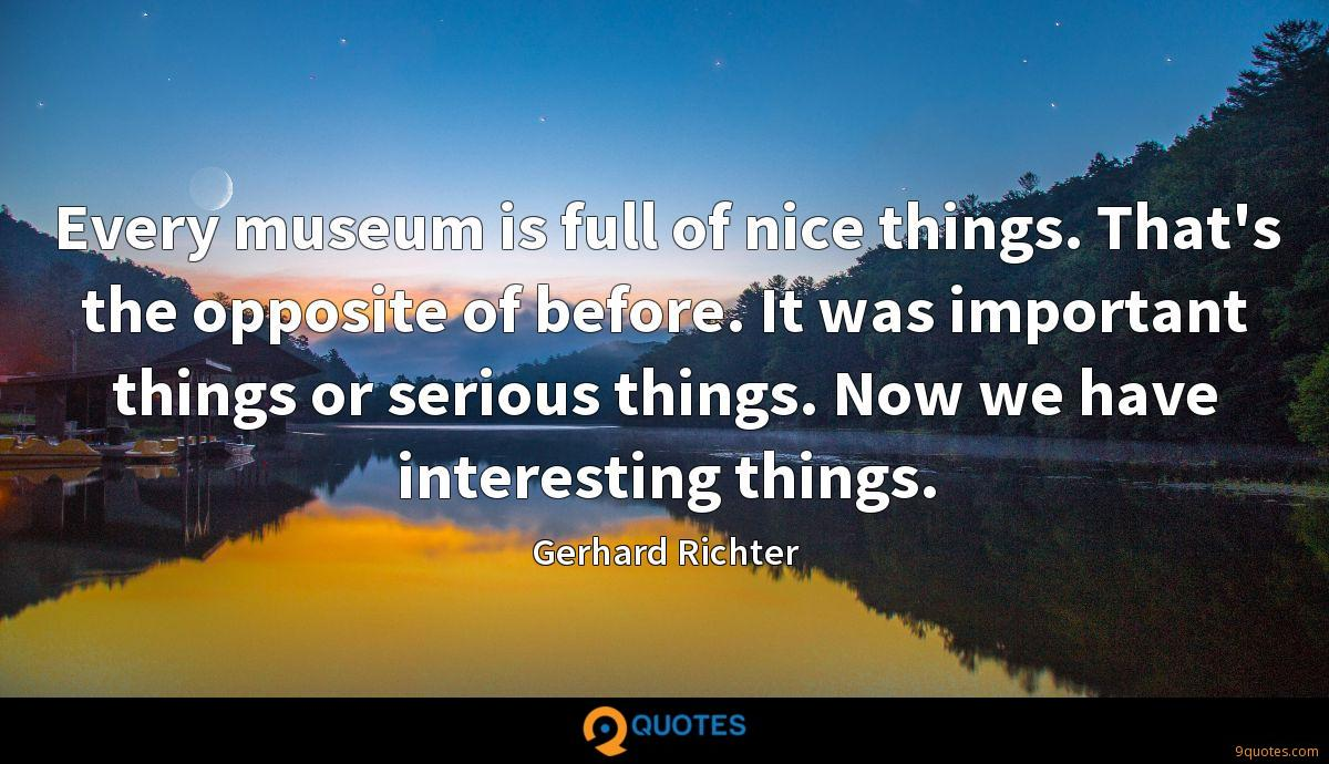 Every museum is full of nice things. That's the opposite of before. It was important things or serious things. Now we have interesting things.