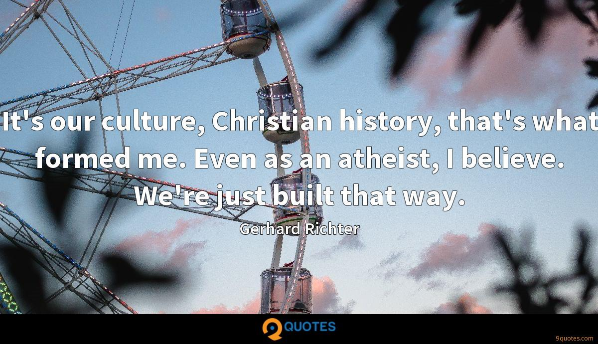 It's our culture, Christian history, that's what formed me. Even as an atheist, I believe. We're just built that way.