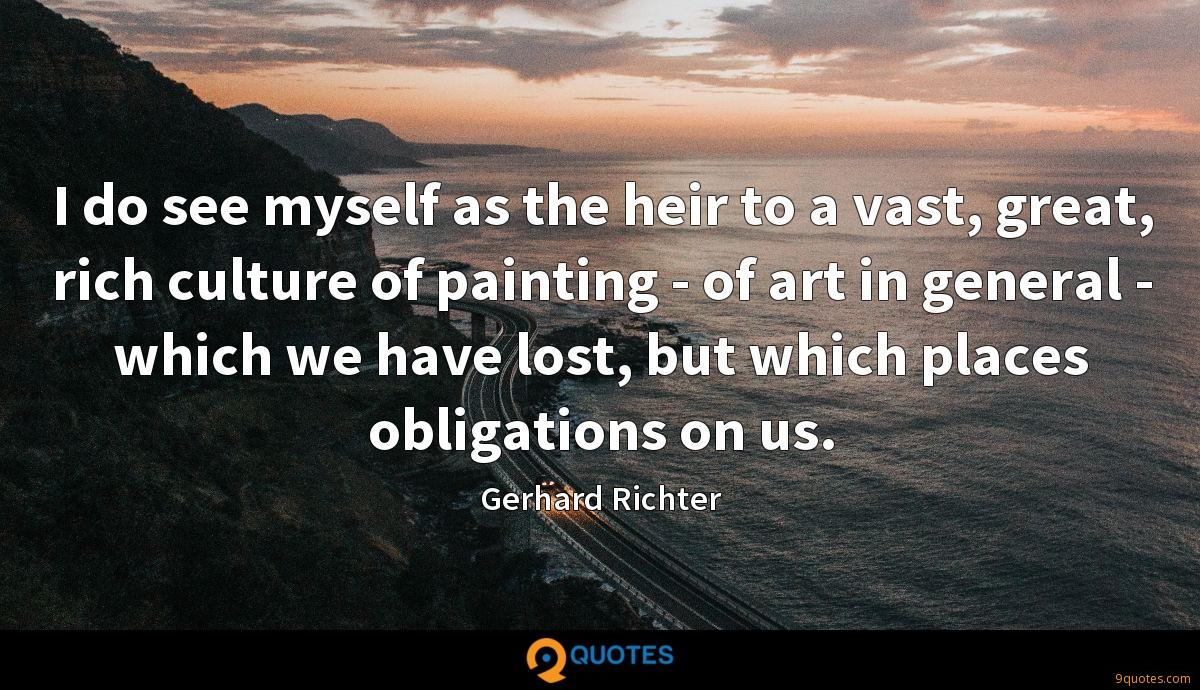 I do see myself as the heir to a vast, great, rich culture of painting - of art in general - which we have lost, but which places obligations on us.