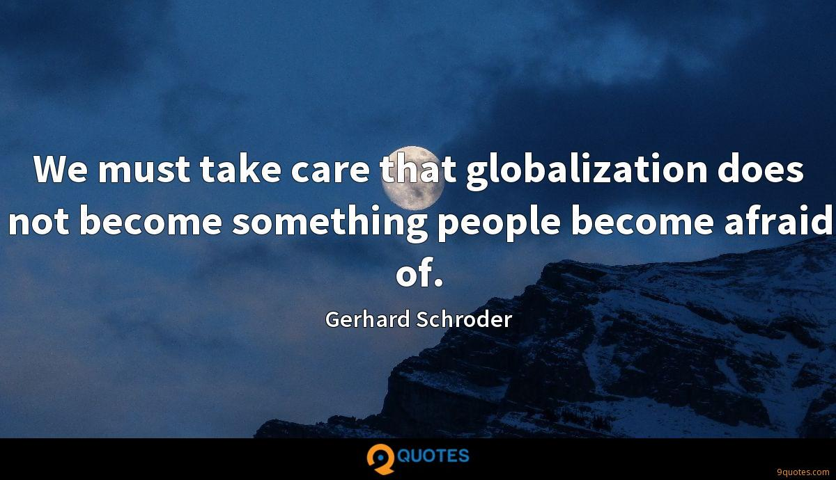 We must take care that globalization does not become something people become afraid of.