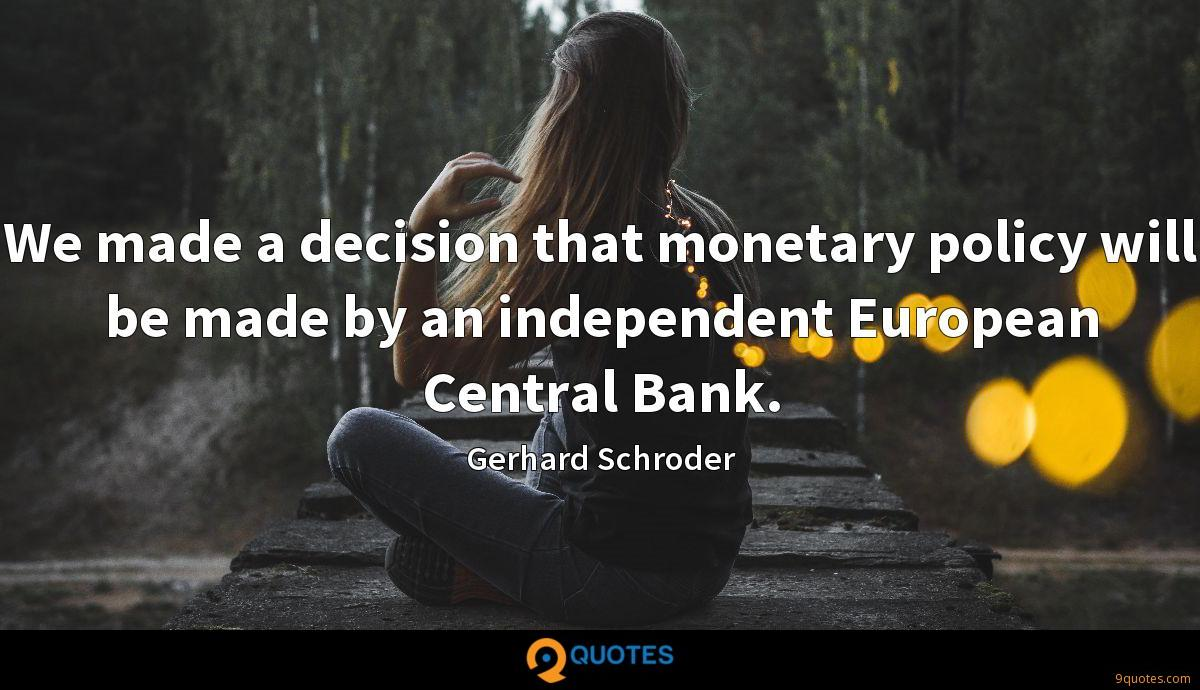 We made a decision that monetary policy will be made by an independent European Central Bank.
