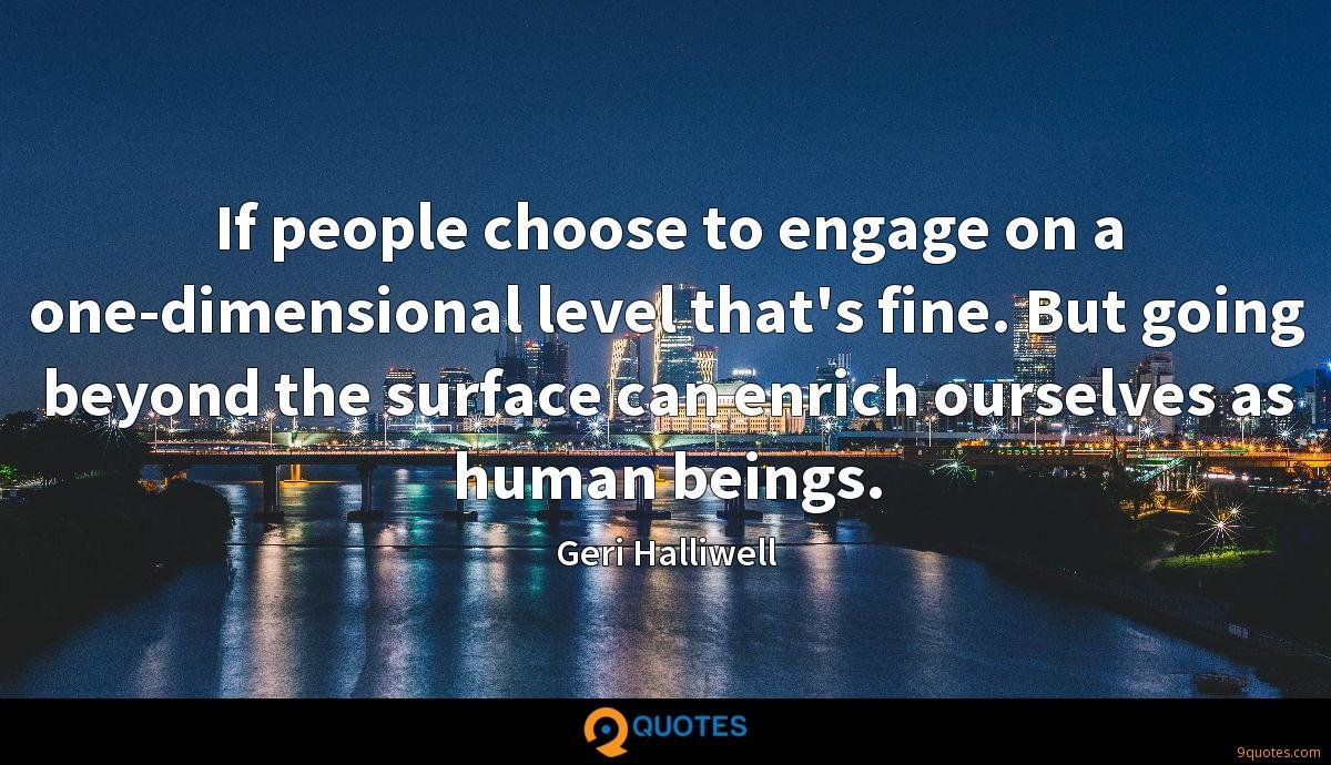 If people choose to engage on a one-dimensional level that's fine. But going beyond the surface can enrich ourselves as human beings.