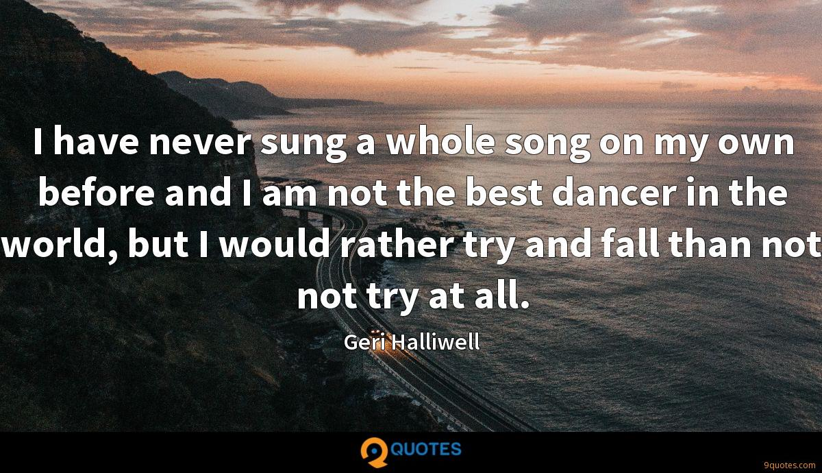 I have never sung a whole song on my own before and I am not the best dancer in the world, but I would rather try and fall than not not try at all.