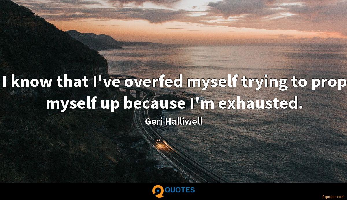 I know that I've overfed myself trying to prop myself up because I'm exhausted.