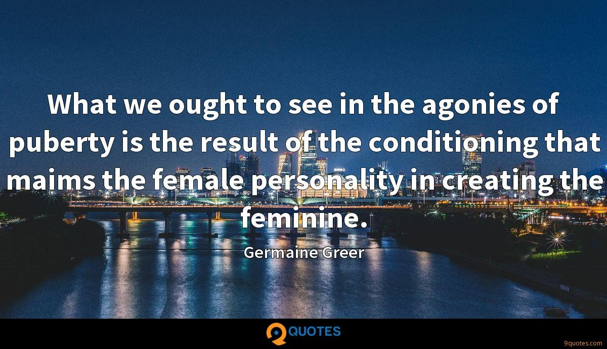 What we ought to see in the agonies of puberty is the result of the conditioning that maims the female personality in creating the feminine.