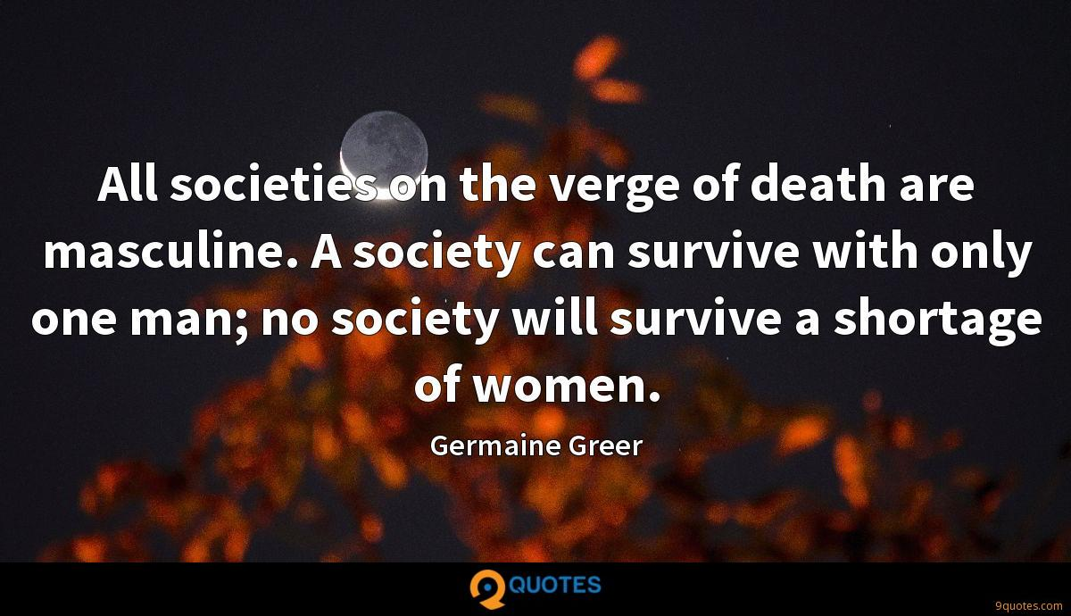 All societies on the verge of death are masculine. A society can survive with only one man; no society will survive a shortage of women.