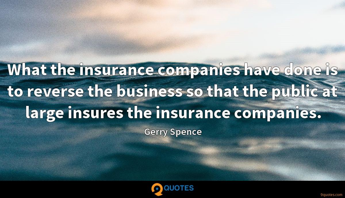 What the insurance companies have done is to reverse the business so that the public at large insures the insurance companies.