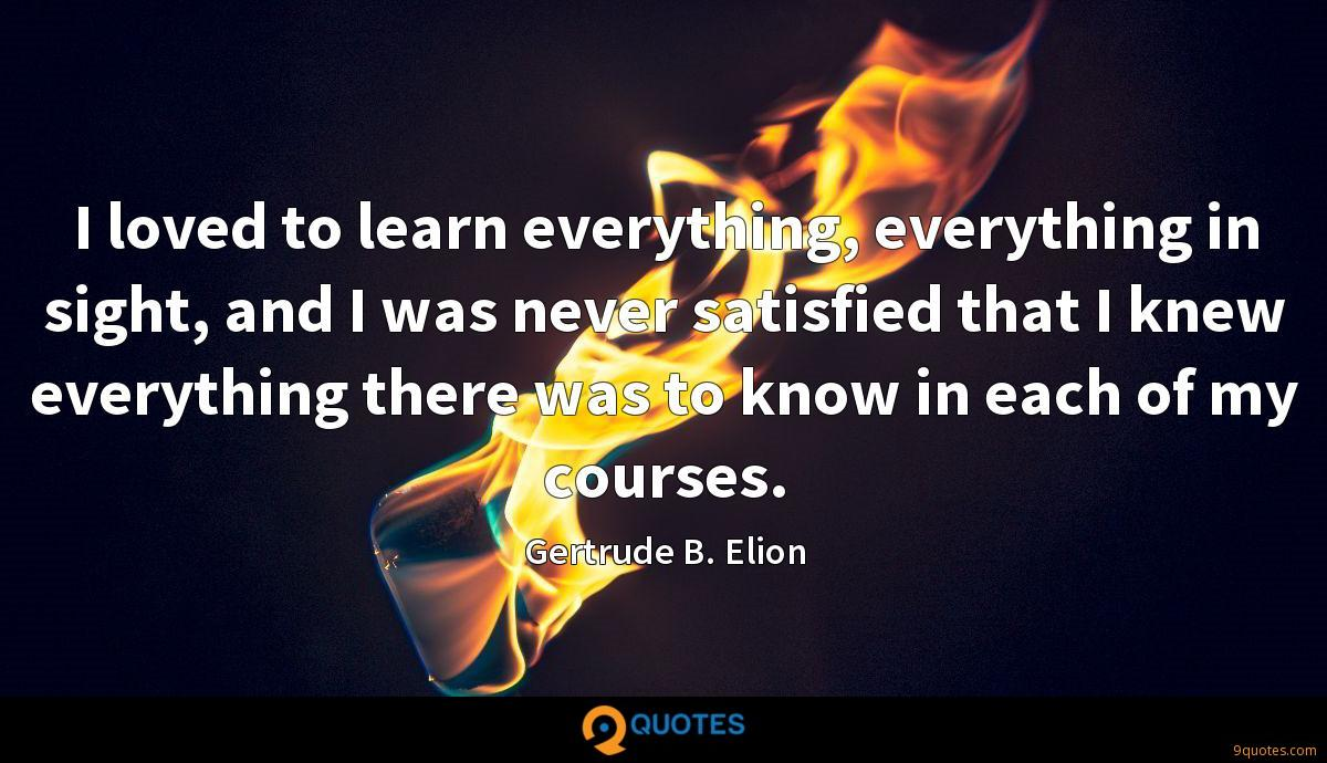 I loved to learn everything, everything in sight, and I was never satisfied that I knew everything there was to know in each of my courses.