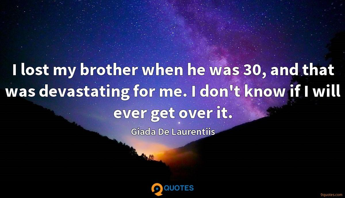I lost my brother when he was 30, and that was devastating for me. I don't know if I will ever get over it.