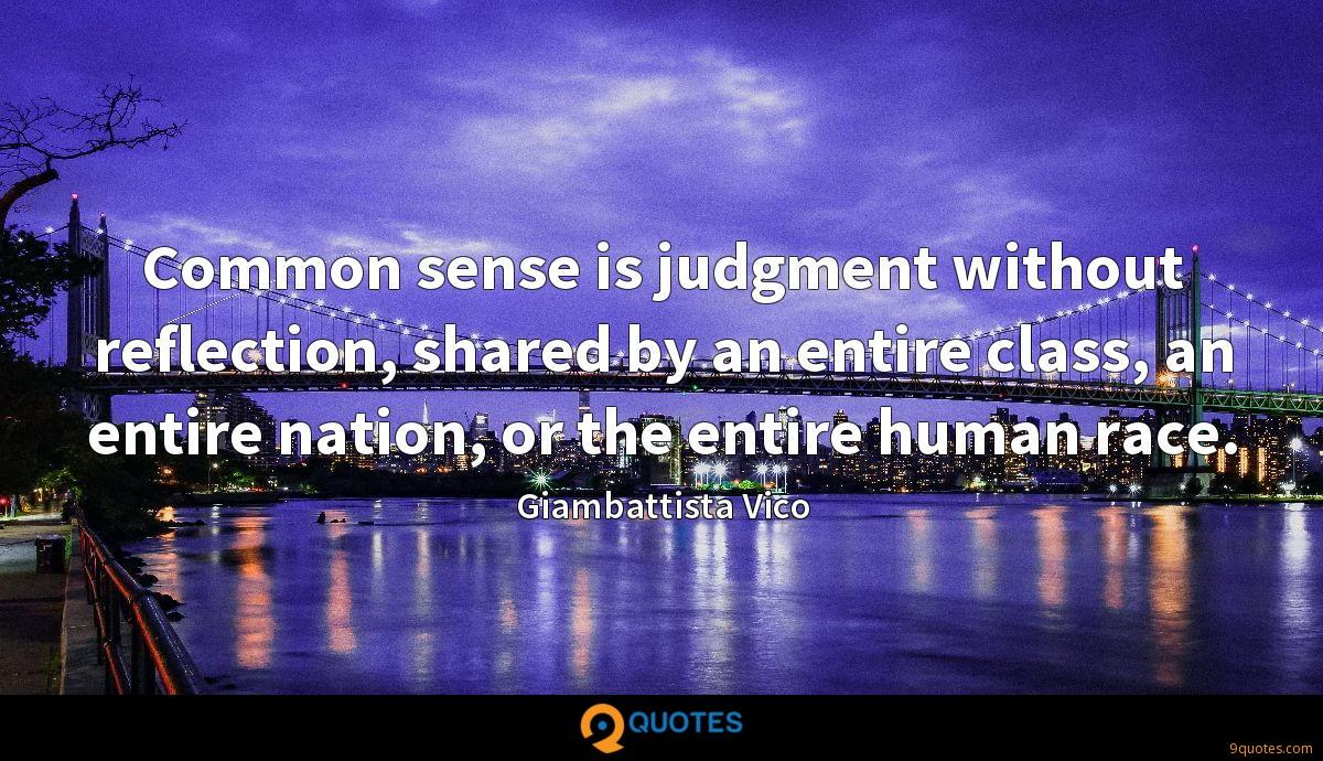 Common sense is judgment without reflection, shared by an entire class, an entire nation, or the entire human race.