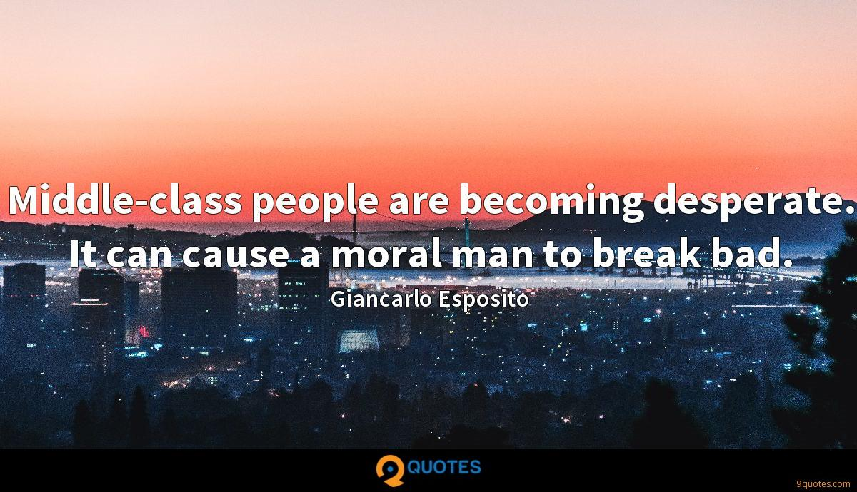 Middle-class people are becoming desperate. It can cause a moral man to break bad.