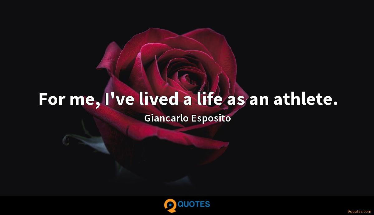 For me, I've lived a life as an athlete.