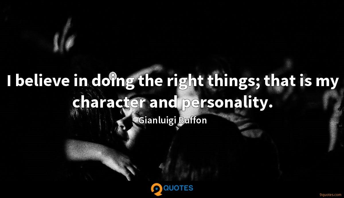 I believe in doing the right things; that is my character and personality.