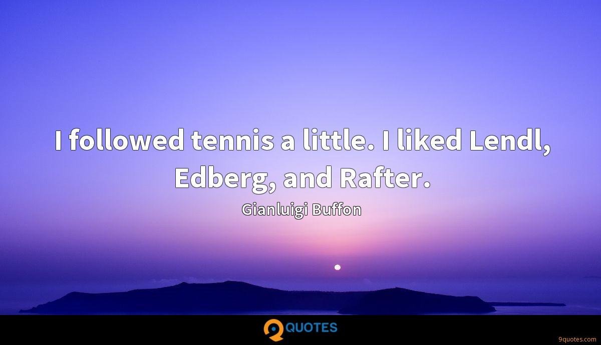 I followed tennis a little. I liked Lendl, Edberg, and Rafter.