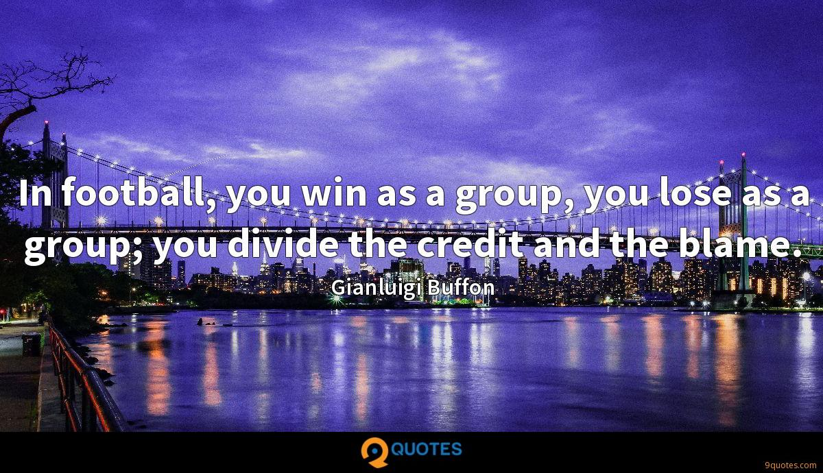 In football, you win as a group, you lose as a group; you divide the credit and the blame.