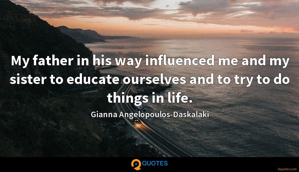My father in his way influenced me and my sister to educate ourselves and to try to do things in life.