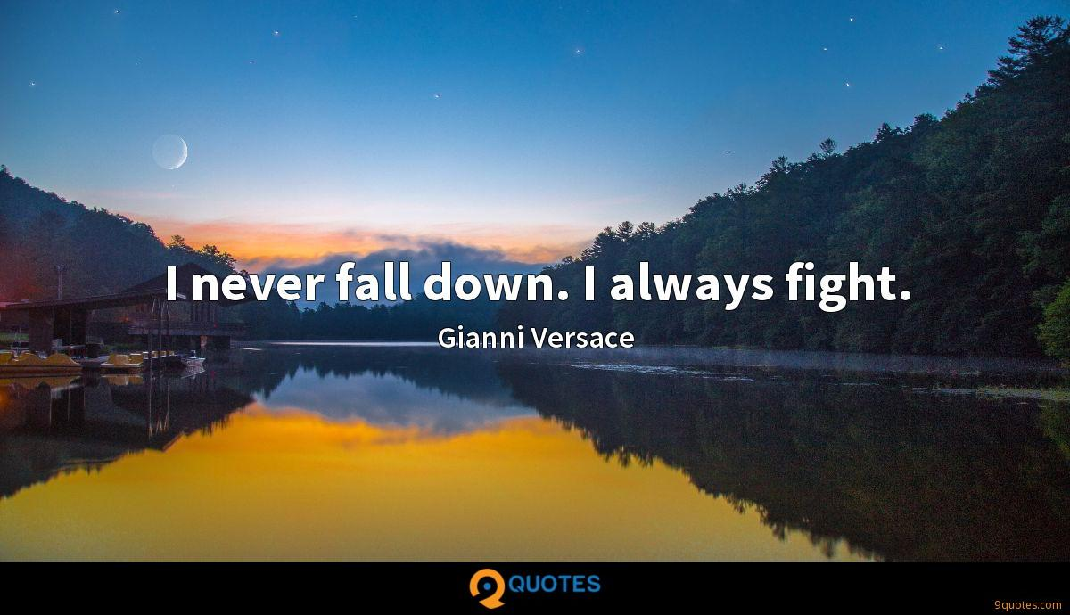 I never fall down. I always fight.