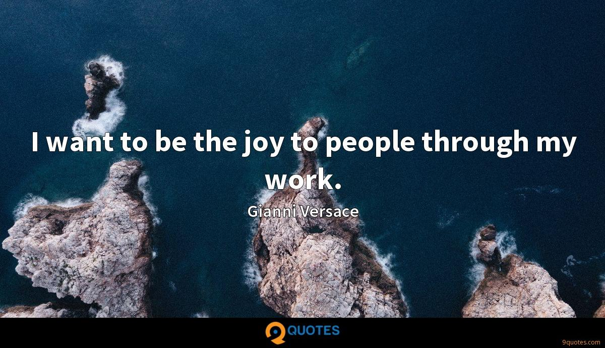 I want to be the joy to people through my work.