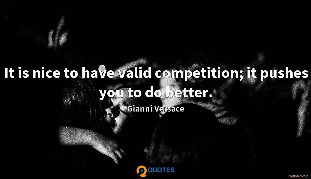 It is nice to have valid competition; it pushes you to do better.