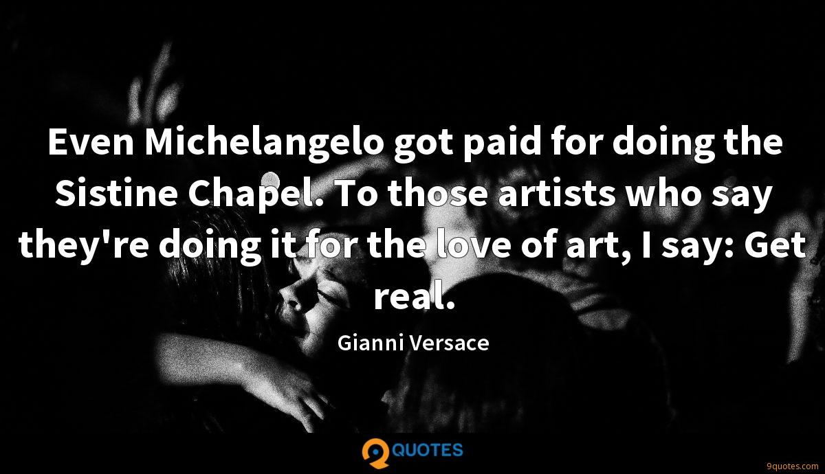 Even Michelangelo got paid for doing the Sistine Chapel. To those artists who say they're doing it for the love of art, I say: Get real.