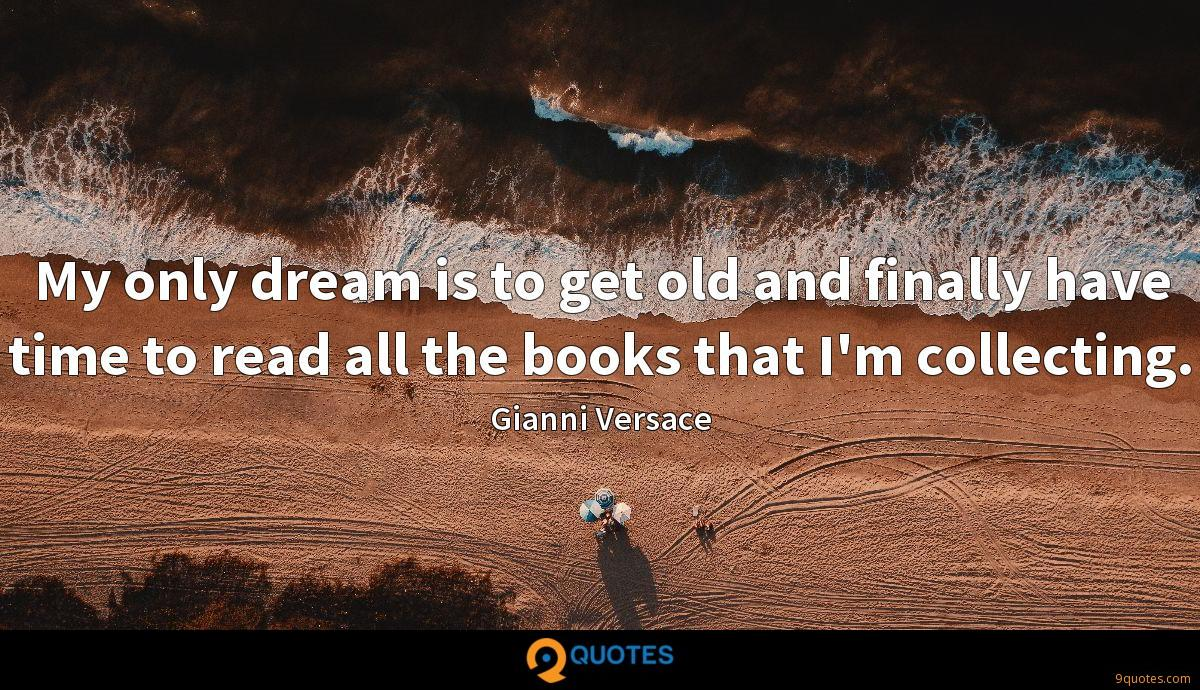 My only dream is to get old and finally have time to read all the books that I'm collecting.