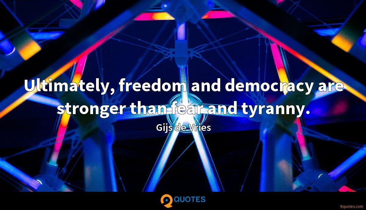 Ultimately, freedom and democracy are stronger than fear and tyranny.