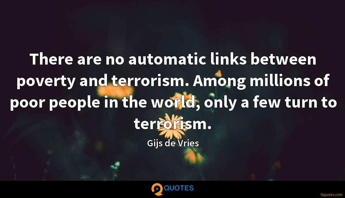 There are no automatic links between poverty and terrorism. Among millions of poor people in the world, only a few turn to terrorism.