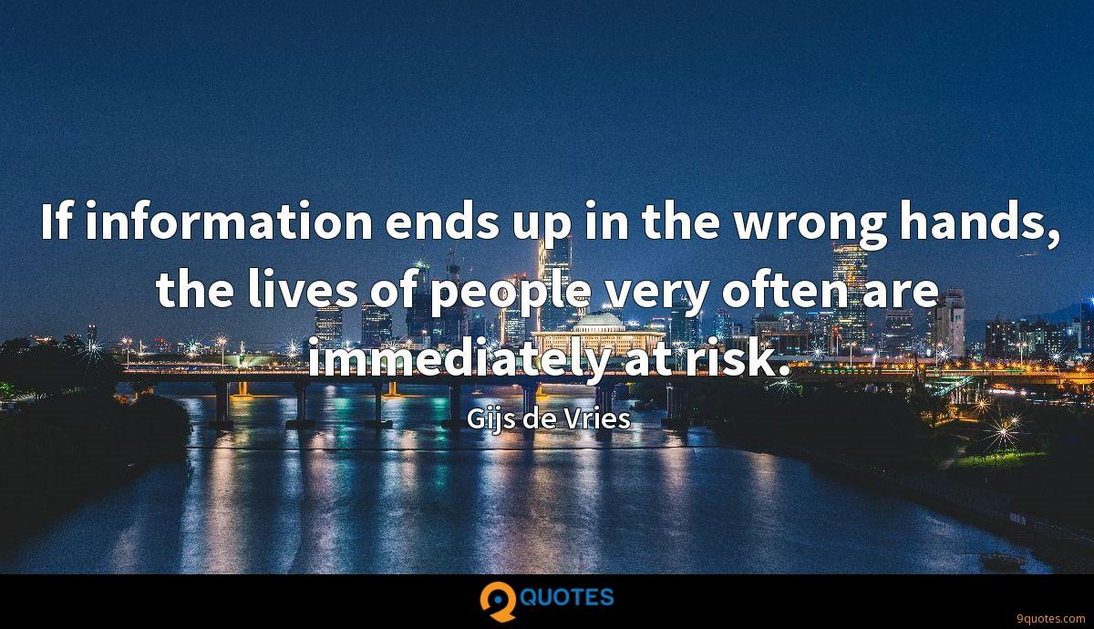 If information ends up in the wrong hands, the lives of people very often are immediately at risk.