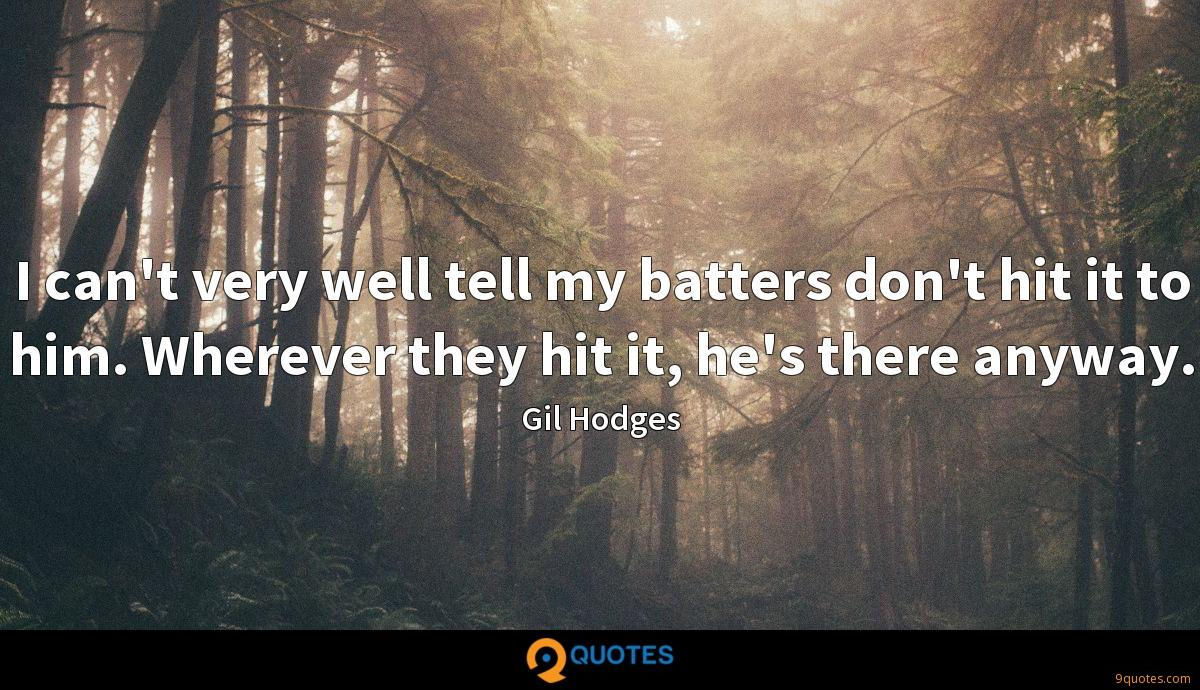 I can't very well tell my batters don't hit it to him. Wherever they hit it, he's there anyway.